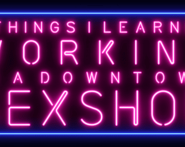Things I learned Working in a Busy Downtown Sex Shop